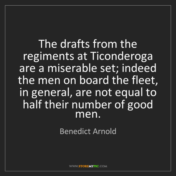 Benedict Arnold: The drafts from the regiments at Ticonderoga are a miserable...