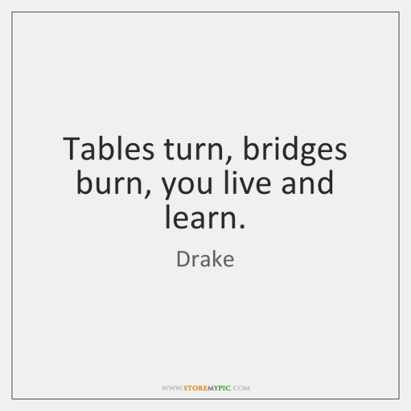 Tables Turn Bridges Burn You Live And Learn Storemypic