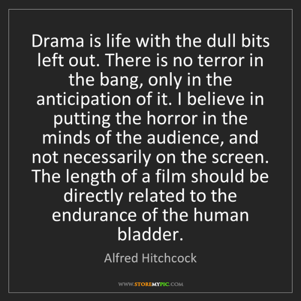 Alfred Hitchcock: Drama is life with the dull bits left out. There is no...