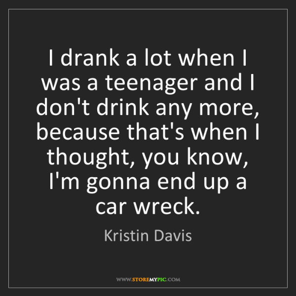 Kristin Davis: I drank a lot when I was a teenager and I don't drink...