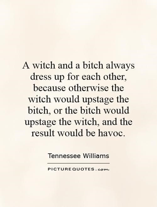 A witch and a bitch always dress up for each other because otherswise the witch would