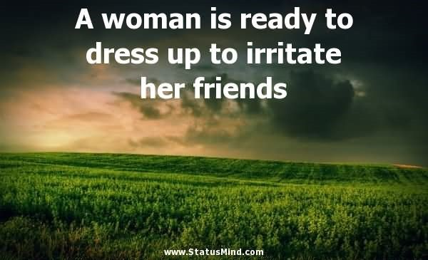 A woman is ready to dress up to irritate her friends