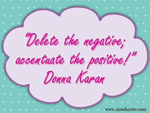 Delete the negative accentuate the positive