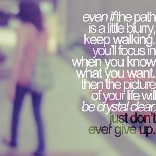 Even if the path is a little blurry keep walking youll focus in when you know what yo