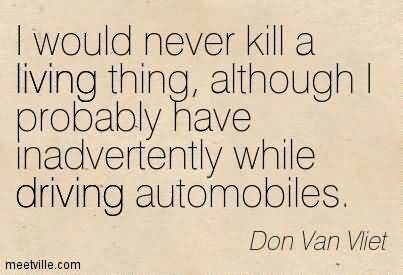 I would never kill a living thing although i probably have inadvertently while drivin
