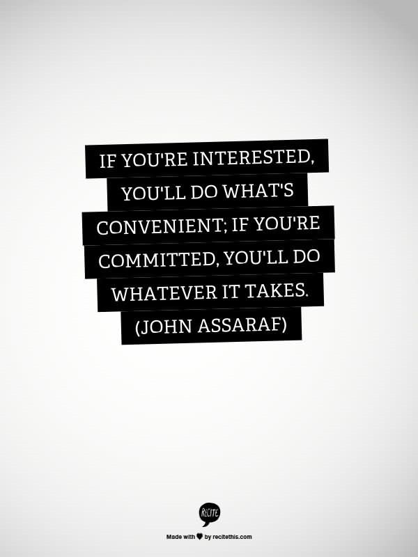 If youre interested youll do whats convenient if youre committed youll do whatever it