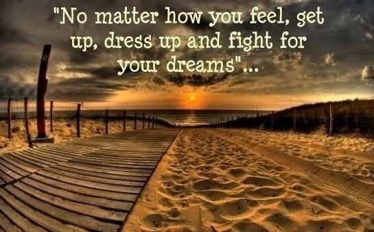 No matter how you feel get up dress up and fight for your dreams 002