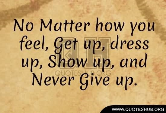 No matter how you feel get up dress up show up and never give up 6