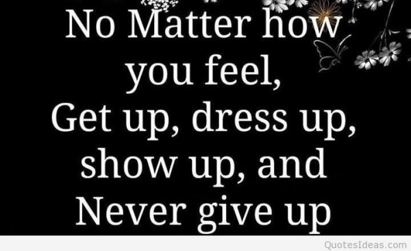 No matter how you feel get up dress up show up and never give up for sharing on faceb