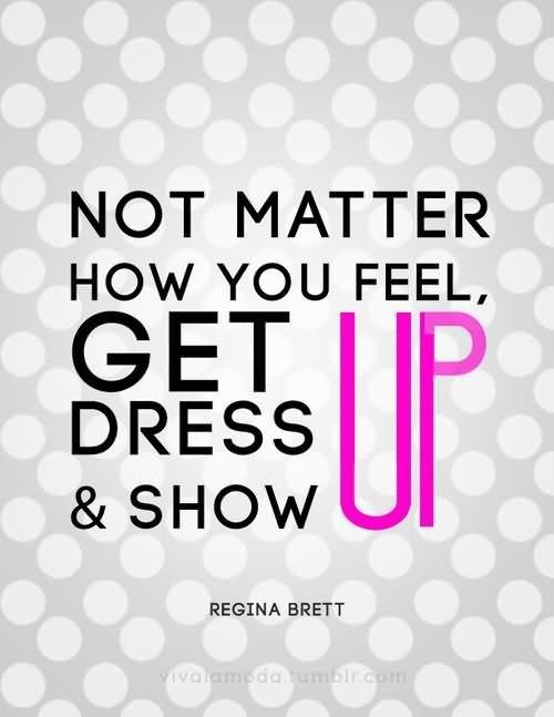 Not matter how you feel get dress up show up
