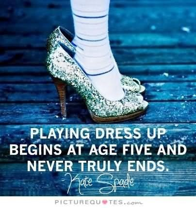 Playing dress up begins at age five and never truly ends share for hi5