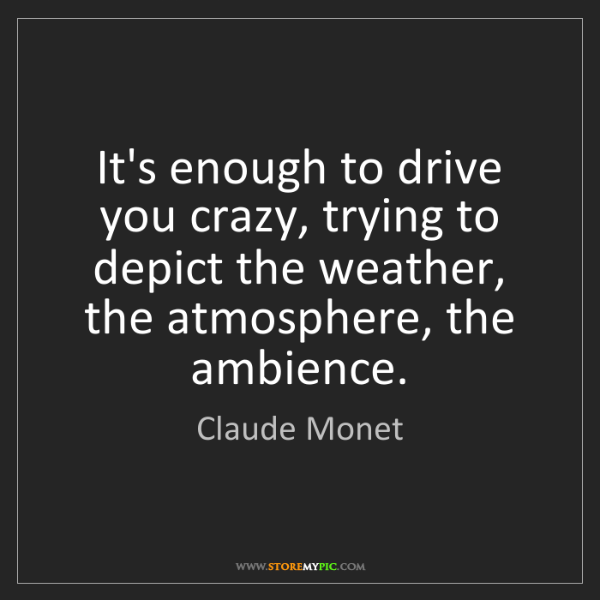 Claude Monet: It's enough to drive you crazy, trying to depict the...