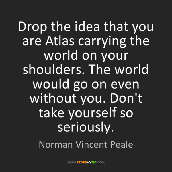 Norman Vincent Peale: Drop the idea that you are Atlas carrying the world on...