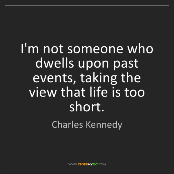 Charles Kennedy: I'm not someone who dwells upon past events, taking the...