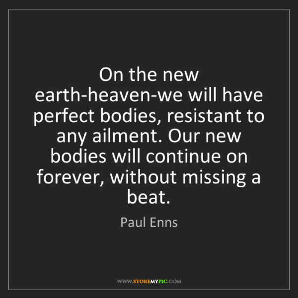 Paul Enns: On the new earth-heaven-we will have perfect bodies,...