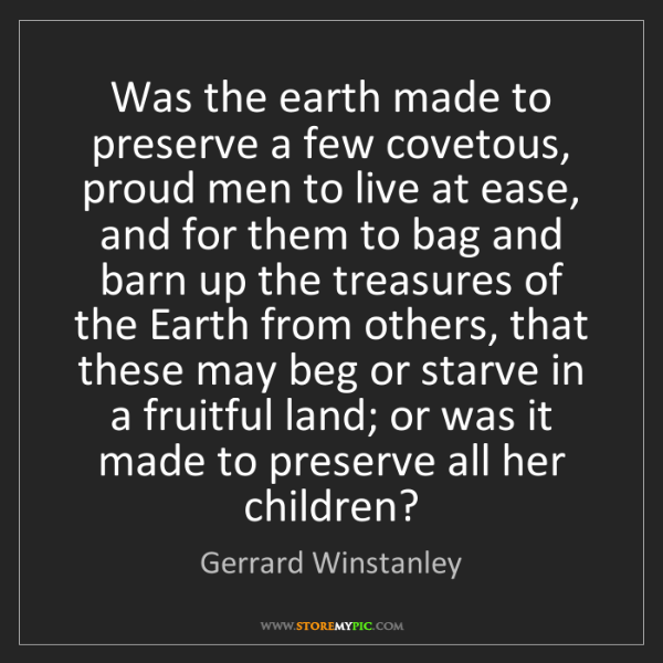 Gerrard Winstanley: Was the earth made to preserve a few covetous, proud...