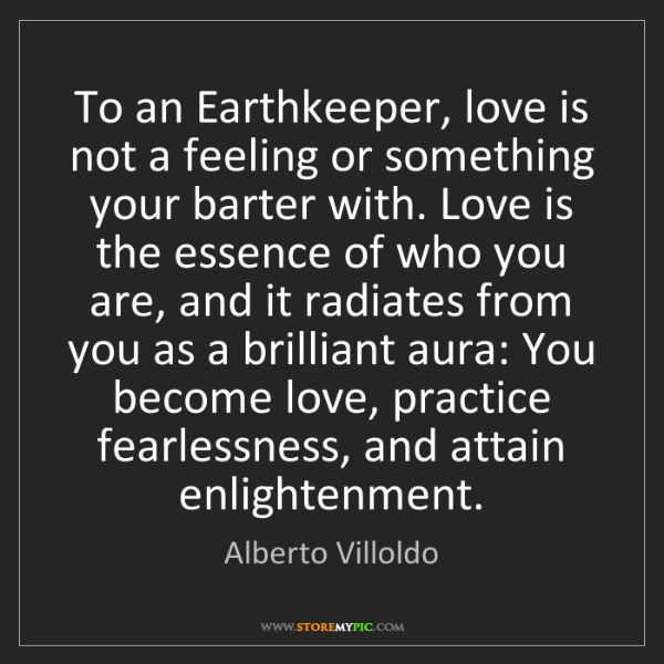 Alberto Villoldo: To an Earthkeeper, love is not a feeling or something...