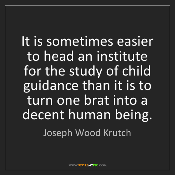 Joseph Wood Krutch: It is sometimes easier to head an institute for the study...