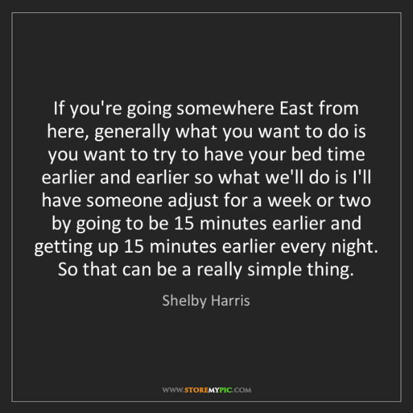 Shelby Harris: If you're going somewhere East from here, generally what...