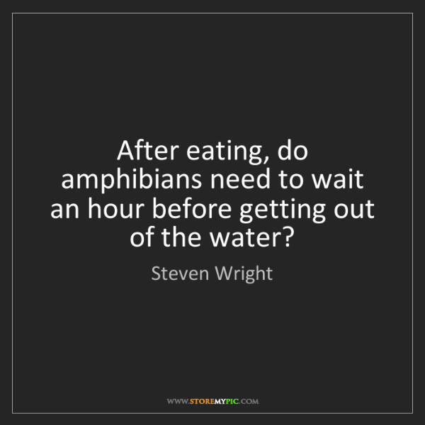 Steven Wright: After eating, do amphibians need to wait an hour before...