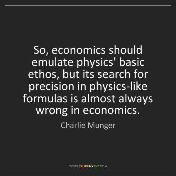 Charlie Munger: So, economics should emulate physics' basic ethos, but...
