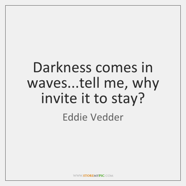 Darkness comes in waves...tell me, why invite it to stay?