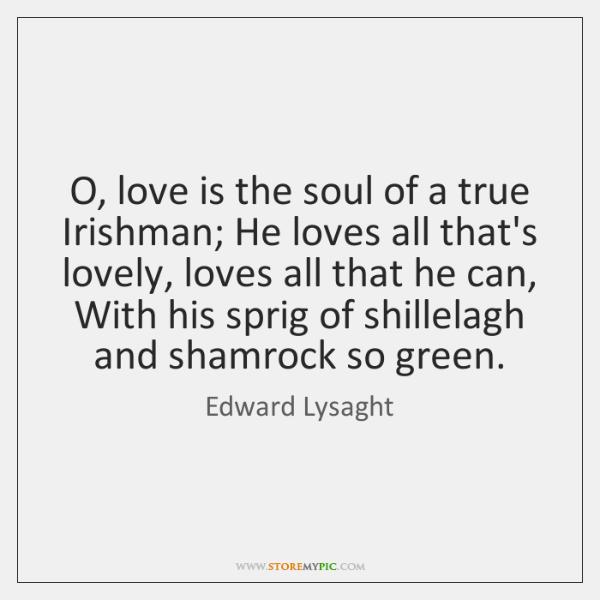 O, love is the soul of a true Irishman; He loves all ...