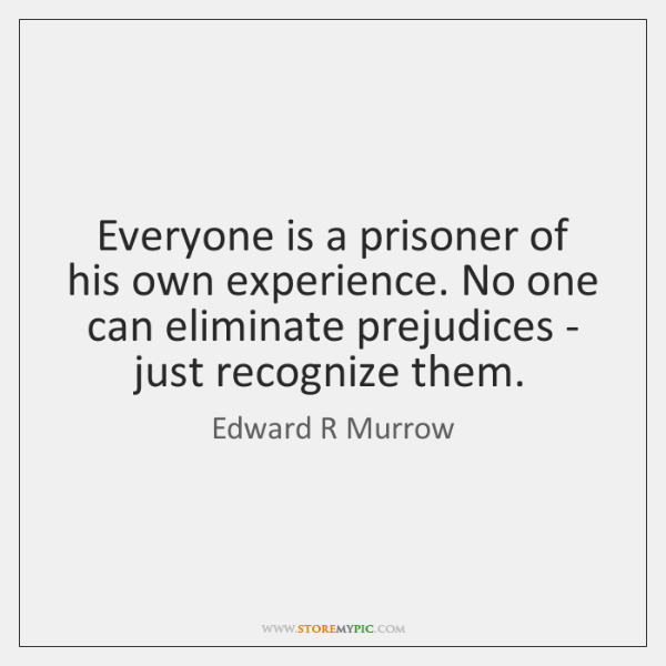 Everyone is a prisoner of his own experience. No one can eliminate ...