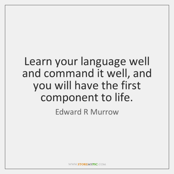 Learn your language well and command it well, and you will have ...
