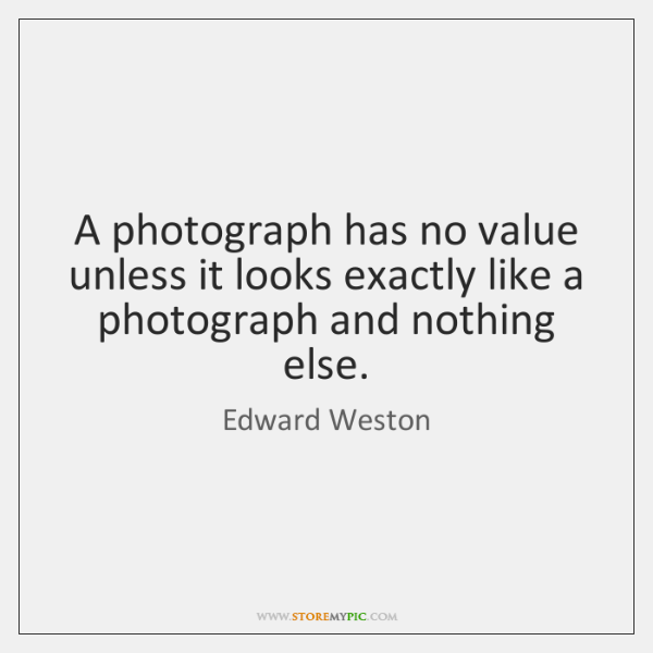 A photograph has no value unless it looks exactly like a photograph ...