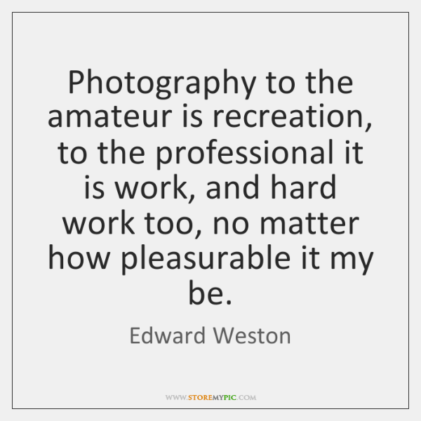 Photography to the amateur is recreation, to the professional it is work, ...