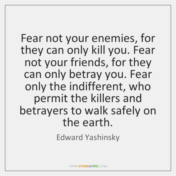 Fear not your enemies, for they can only kill you. Fear not ...