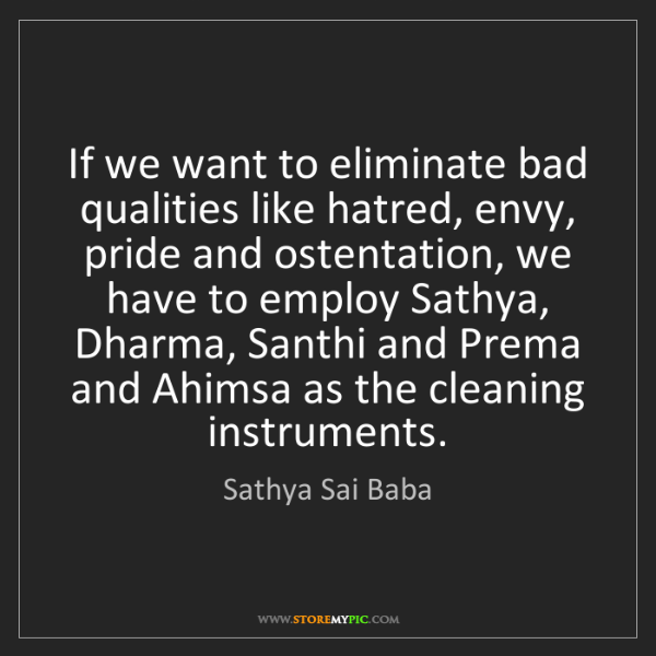 Sathya Sai Baba: If we want to eliminate bad qualities like hatred, envy,...