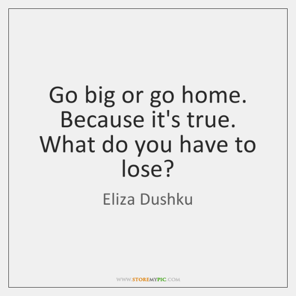 Go big or go home. Because it's true. What do you have ...