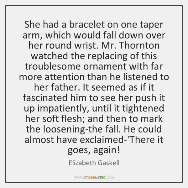 She had a bracelet on one taper arm, which would fall down ...