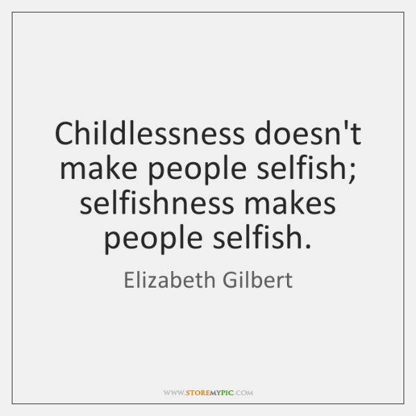 Childlessness doesn't make people selfish; selfishness makes people selfish.