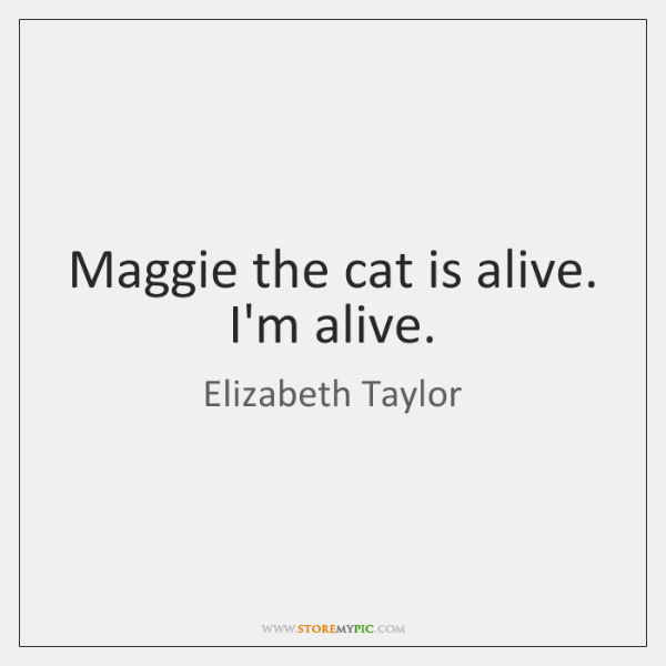 Maggie the cat is alive. I'm alive.