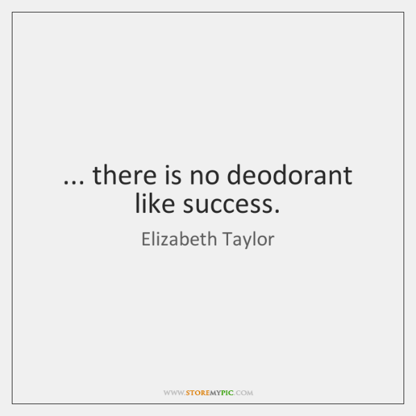 ... there is no deodorant like success.