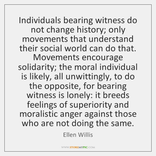 Individuals bearing witness do not change history; only movements that understand their ...