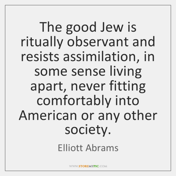 The good Jew is ritually observant and resists assimilation, in some sense ...