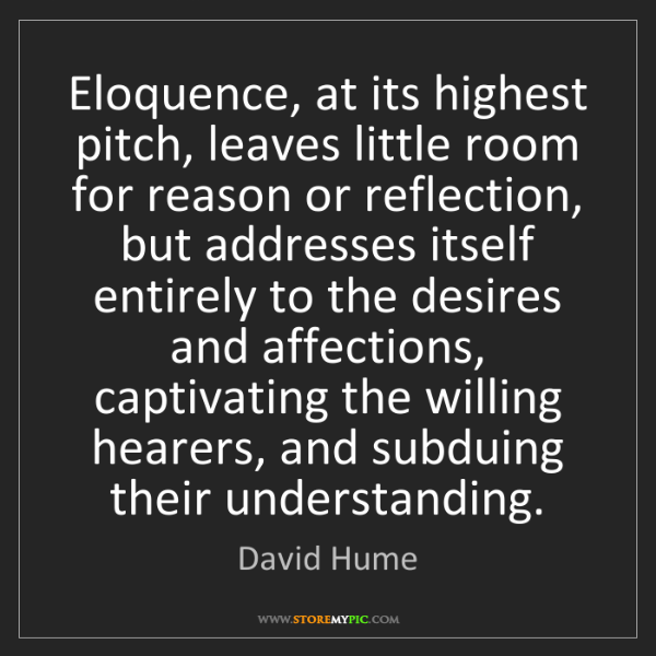 David Hume: Eloquence, at its highest pitch, leaves little room for...