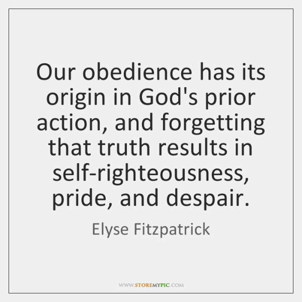 Our obedience has its origin in God's prior action, and forgetting that ...