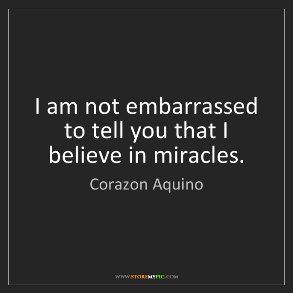 Corazon Aquino: I am not embarrassed to tell you that I believe in miracles.