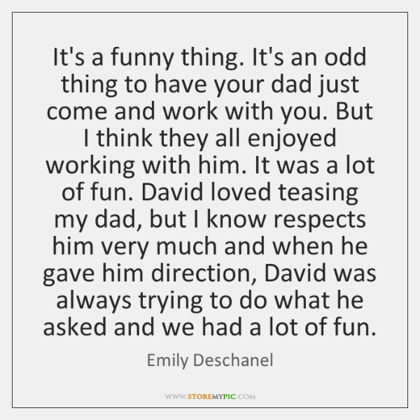 It's a funny thing. It's an odd thing to have your dad ...