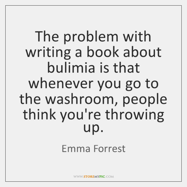 The problem with writing a book about bulimia is that whenever you ...