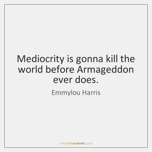 Mediocrity is gonna kill the world before Armageddon ever does.