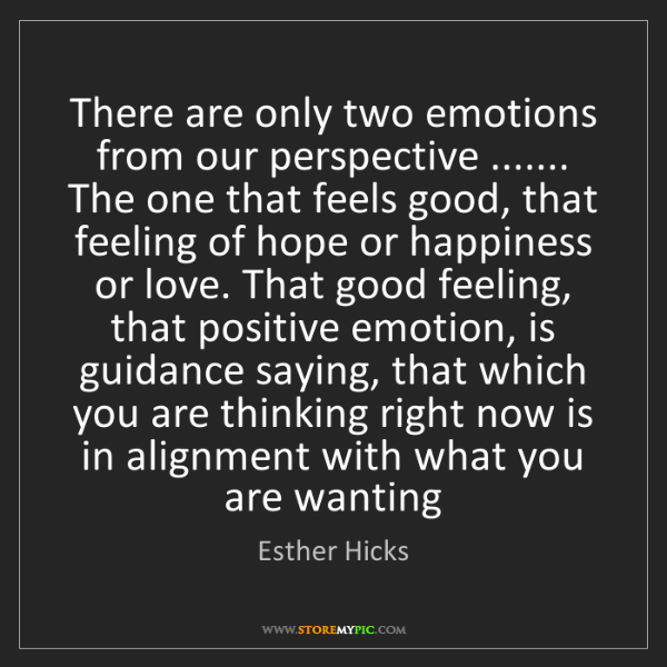 Esther Hicks: There are only two emotions from our perspective ..........