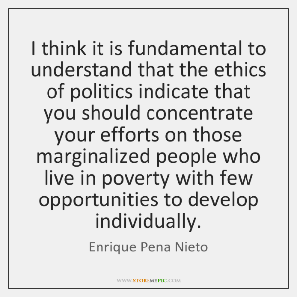 I think it is fundamental to understand that the ethics of politics ...