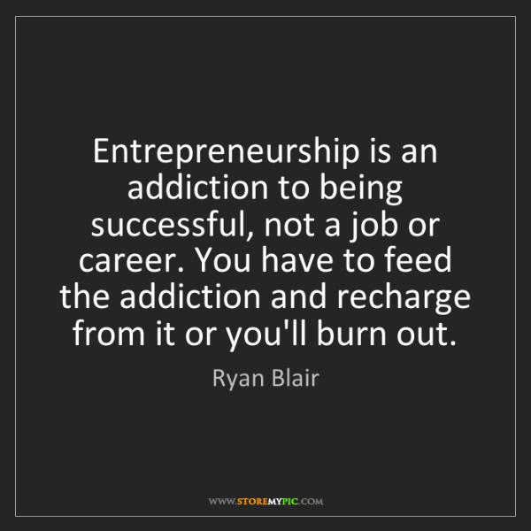 Ryan Blair: Entrepreneurship is an addiction to being successful,...