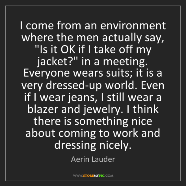 Aerin Lauder: I come from an environment where the men actually say,...